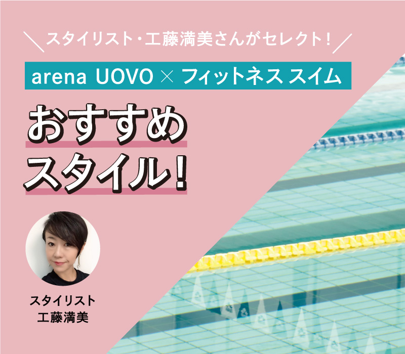 スタイリスト・工藤満美さんがセレクト! arena UOVO×フィットネススイム おすすめスタイル!
